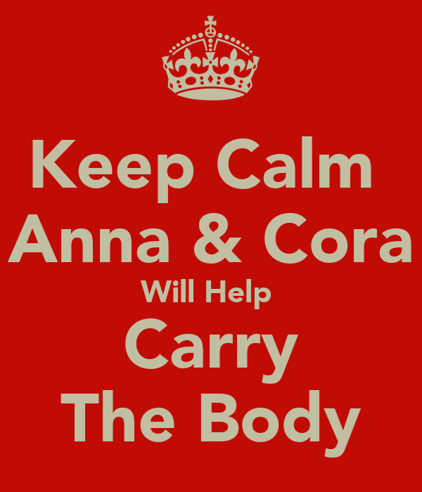 Keep Calm  Anna & Cora Will Help  Carry The Body