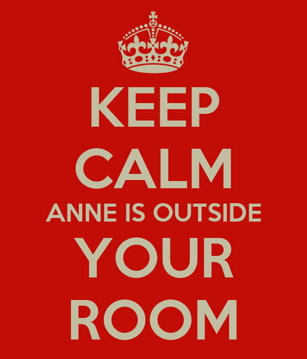 KEEP CALM ANNE IS OUTSIDE YOUR ROOM