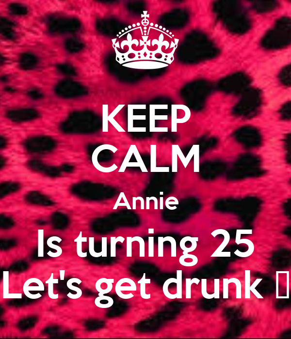 KEEP CALM Annie Is turning 25 Let's get drunk 😝