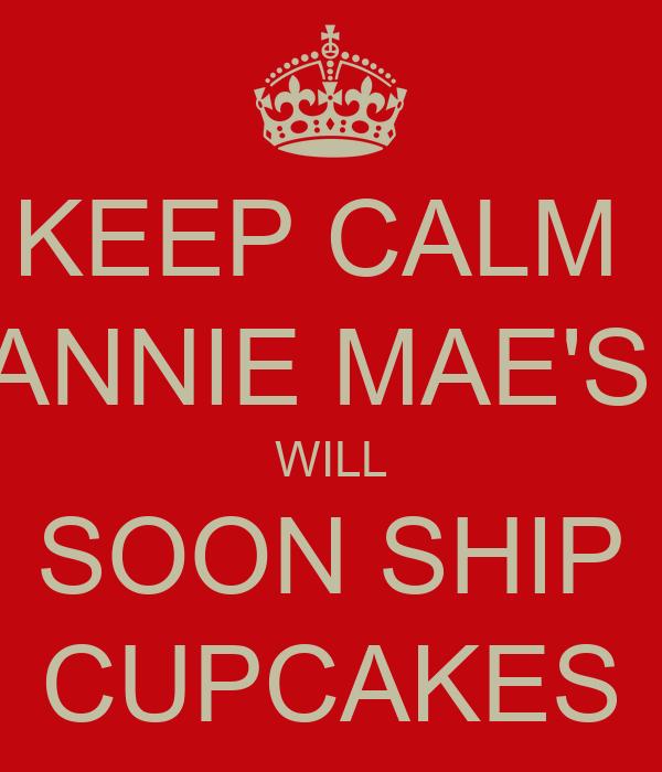 KEEP CALM  ANNIE MAE'S  WILL SOON SHIP CUPCAKES