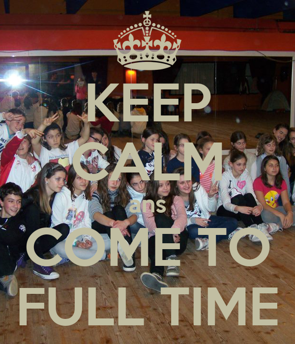 KEEP CALM ans COME TO FULL TIME