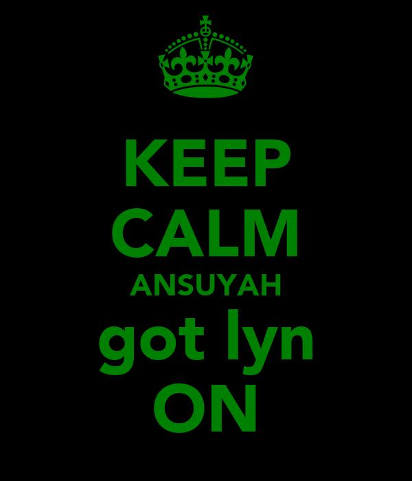 KEEP CALM ANSUYAH got lyn ON