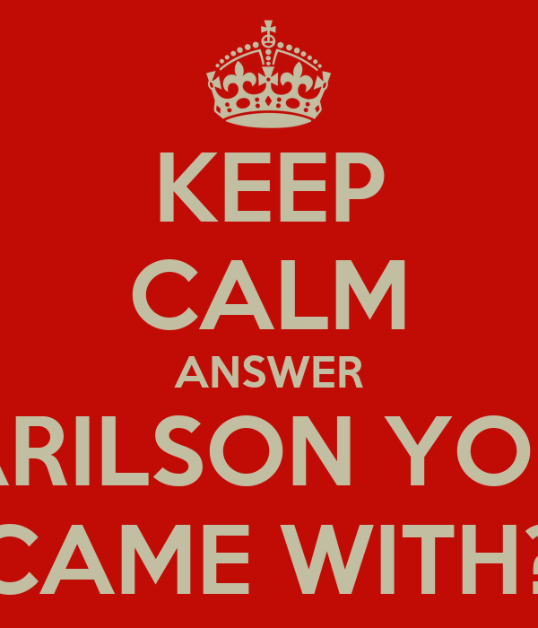 KEEP CALM ANSWER ARILSON YOU CAME WITH?