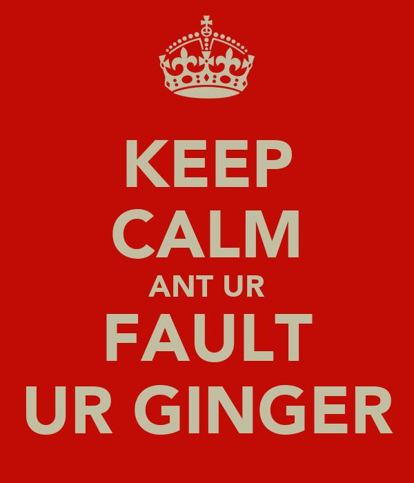 KEEP CALM ANT UR FAULT UR GINGER