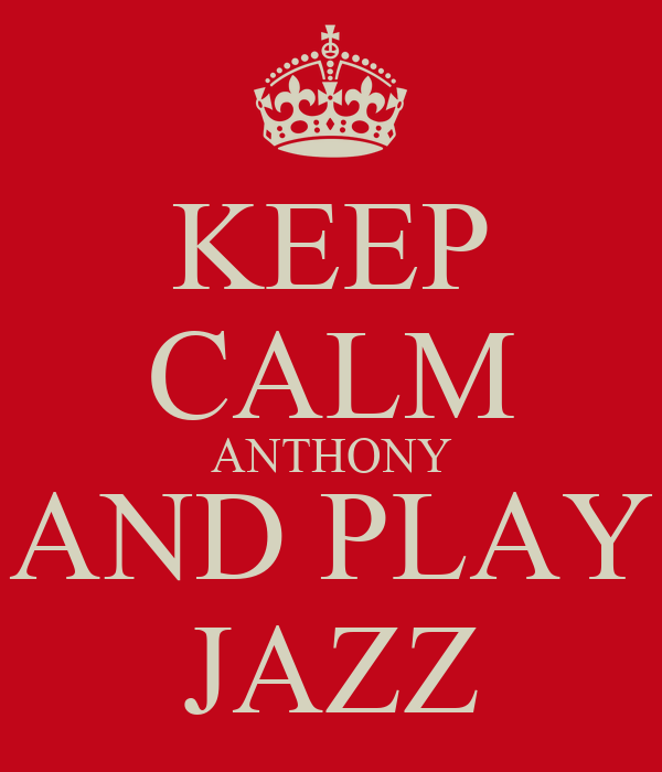 KEEP CALM ANTHONY AND PLAY JAZZ