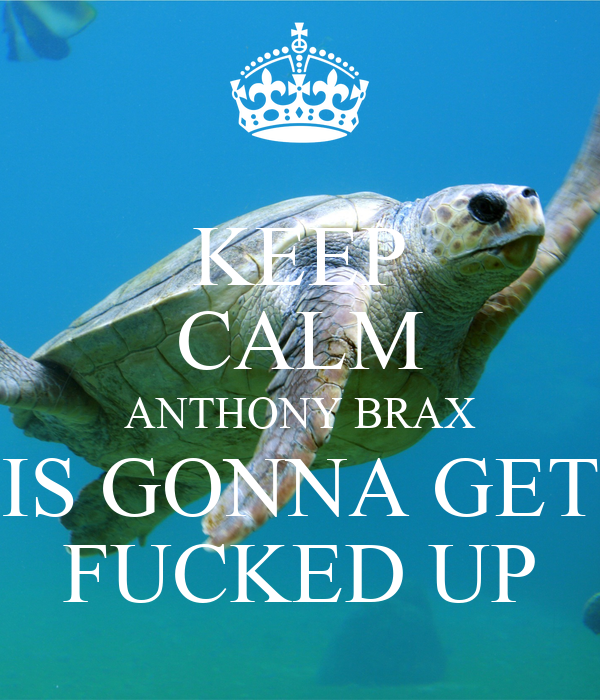 KEEP CALM ANTHONY BRAX IS GONNA GET FUCKED UP