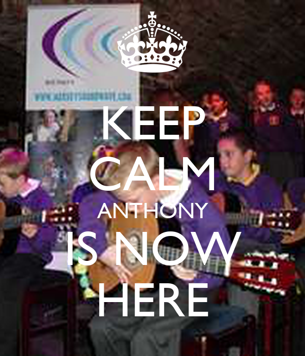 KEEP CALM ANTHONY IS NOW HERE