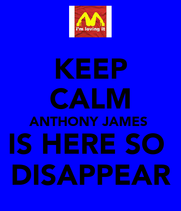 KEEP CALM ANTHONY JAMES  IS HERE SO  DISAPPEAR