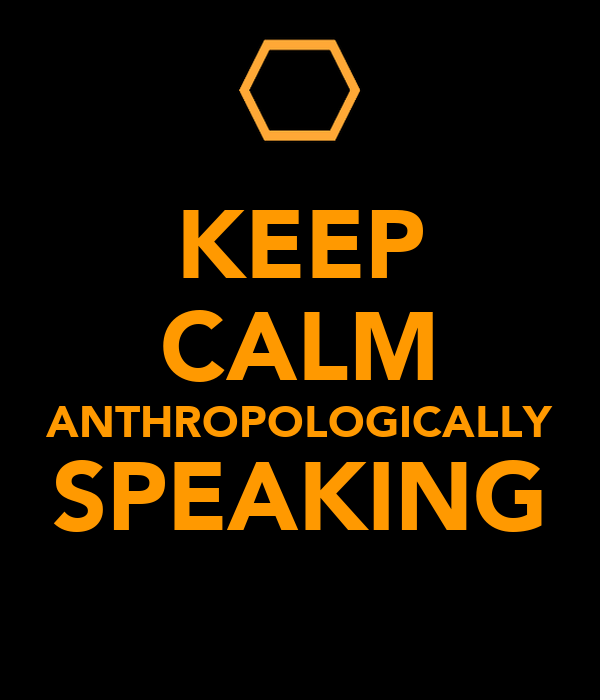 KEEP CALM ANTHROPOLOGICALLY SPEAKING