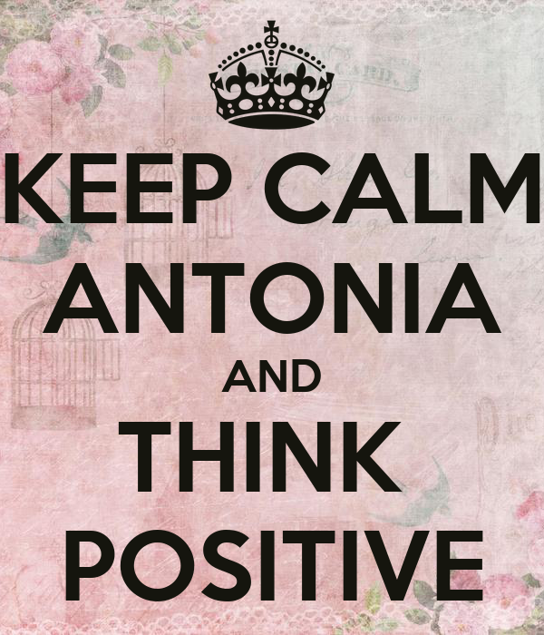 KEEP CALM ANTONIA AND THINK  POSITIVE