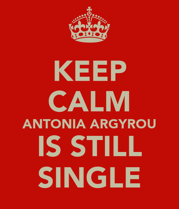 KEEP CALM ANTONIA ARGYROU IS STILL SINGLE