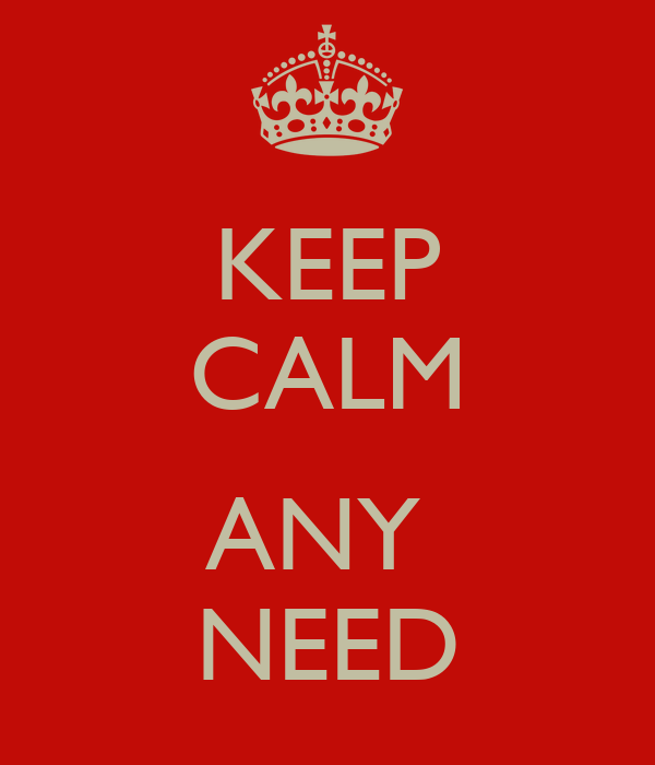 KEEP CALM  ANY  NEED