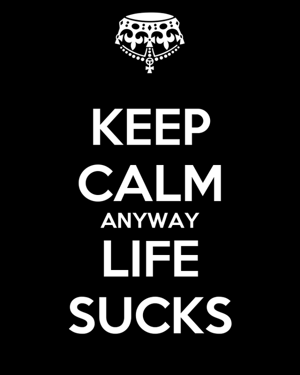 KEEP CALM ANYWAY LIFE SUCKS