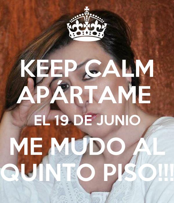 KEEP CALM APÁRTAME  EL 19 DE JUNIO ME MUDO AL QUINTO PISO!!!