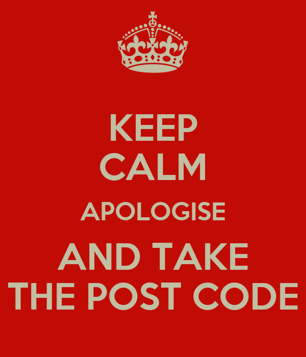 KEEP CALM APOLOGISE AND TAKE THE POST CODE