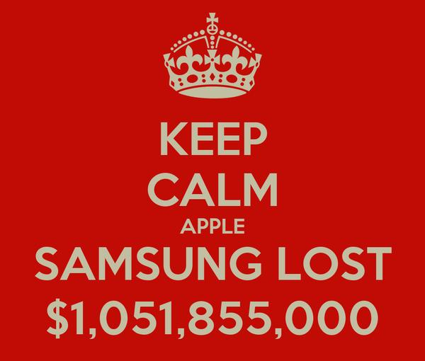 KEEP CALM APPLE SAMSUNG LOST $1,051,855,000