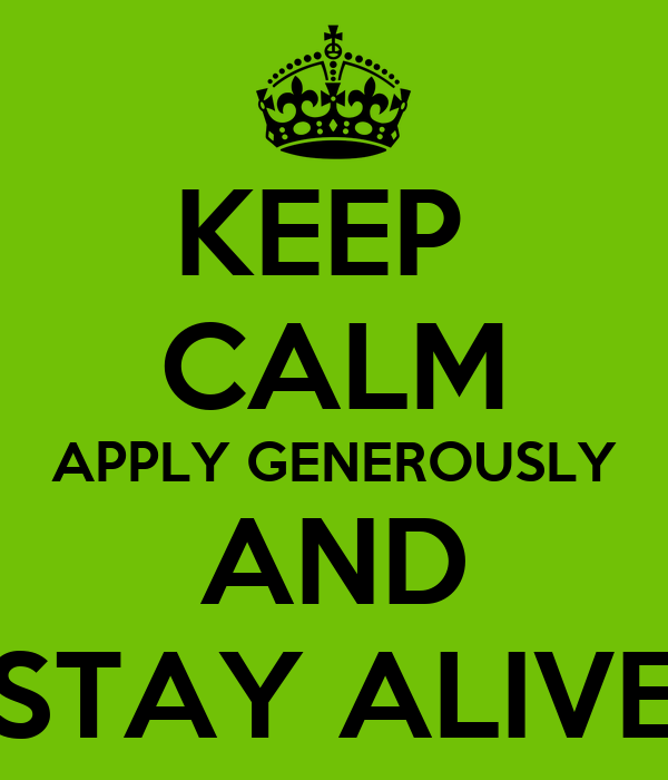 KEEP  CALM APPLY GENEROUSLY AND  STAY ALIVE