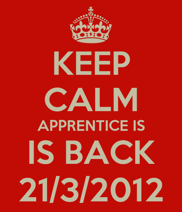KEEP CALM APPRENTICE IS IS BACK 21/3/2012