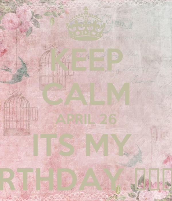 KEEP CALM APRIL 26 ITS MY  BIRTHDAY 🎂🎊🎈💁👑