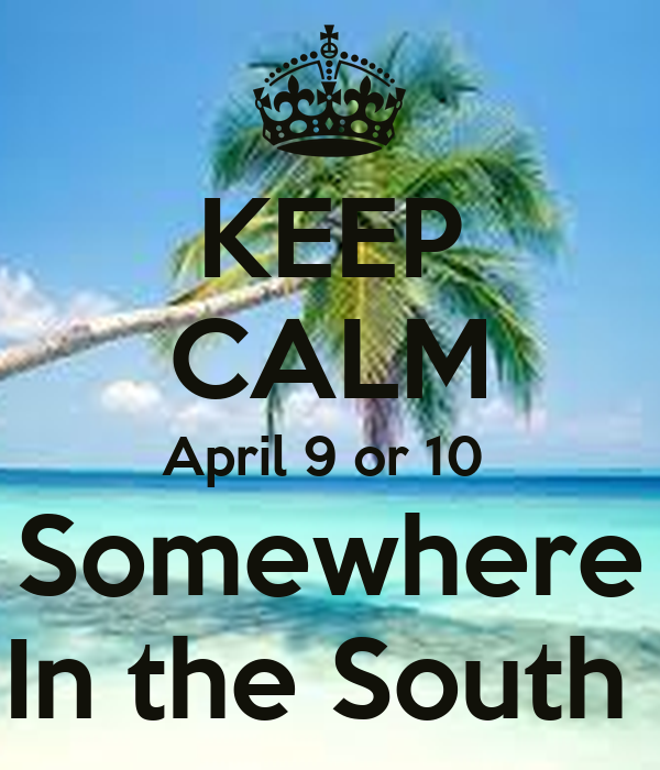 KEEP CALM April 9 or 10  Somewhere In the South