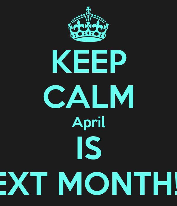 KEEP CALM April IS NEXT MONTH!!!!!