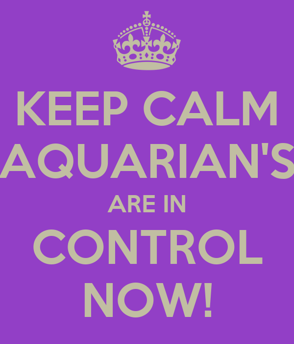 KEEP CALM AQUARIAN'S ARE IN CONTROL NOW!