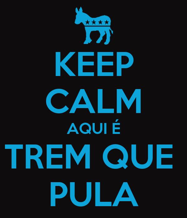 KEEP CALM AQUI É TREM QUE  PULA
