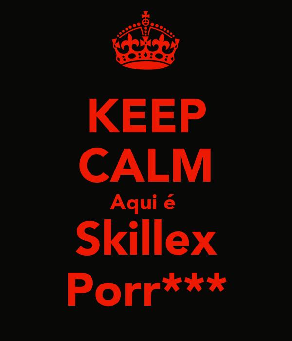 KEEP CALM Aqui é  Skillex Porr***