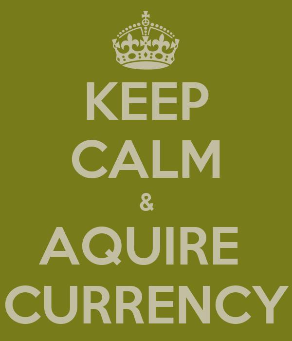 KEEP CALM & AQUIRE  CURRENCY