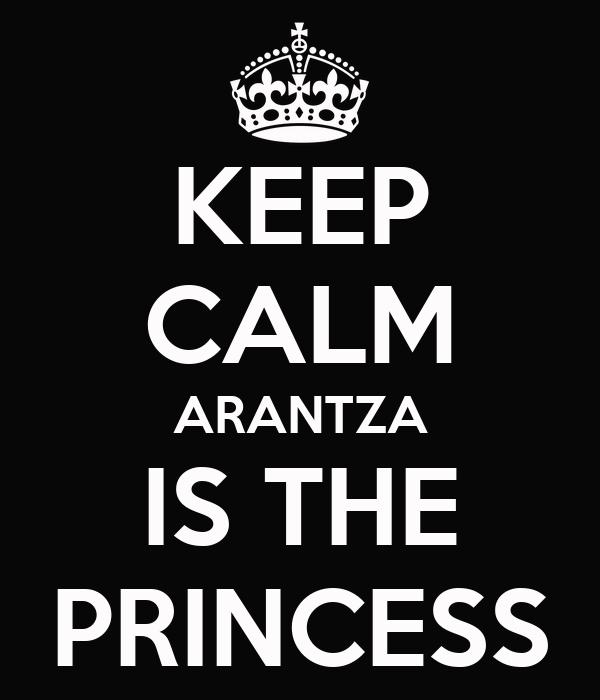 KEEP CALM ARANTZA IS THE PRINCESS