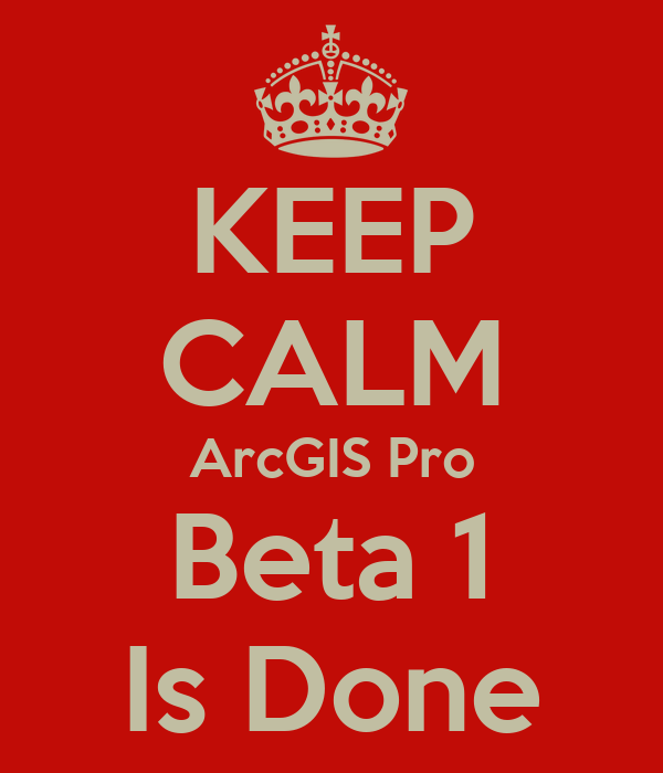 KEEP CALM ArcGIS Pro Beta 1 Is Done