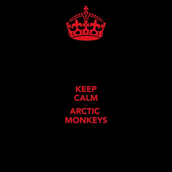 KEEP CALM ... ARCTIC  MONKEYS