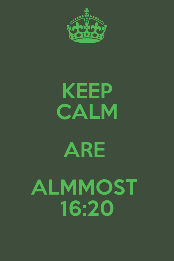 KEEP CALM ARE  ALMMOST  16:20