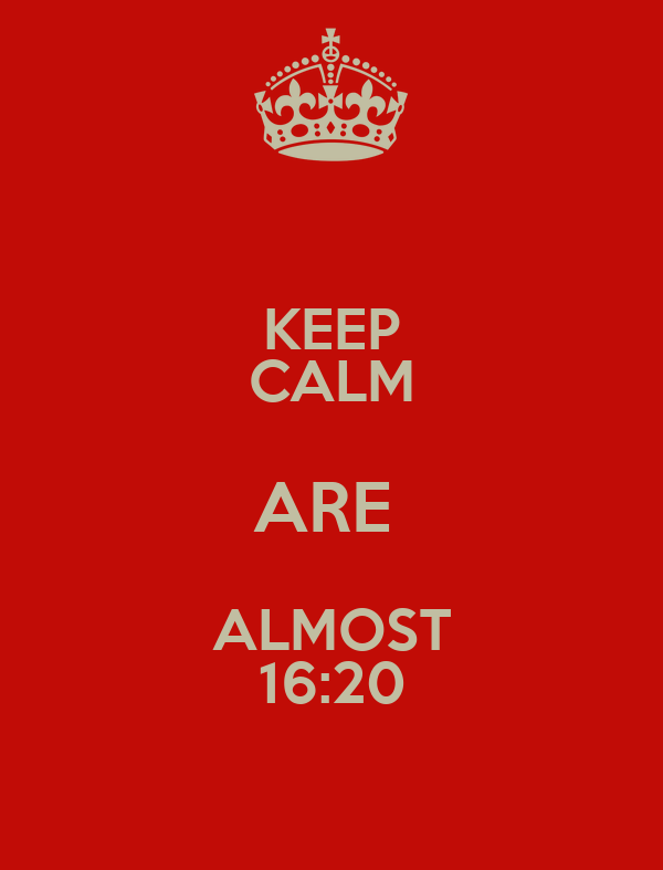 KEEP CALM ARE  ALMOST 16:20