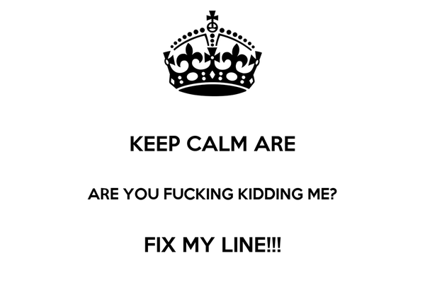 KEEP CALM ARE  ARE YOU FUCKING KIDDING ME?  FIX MY LINE!!!