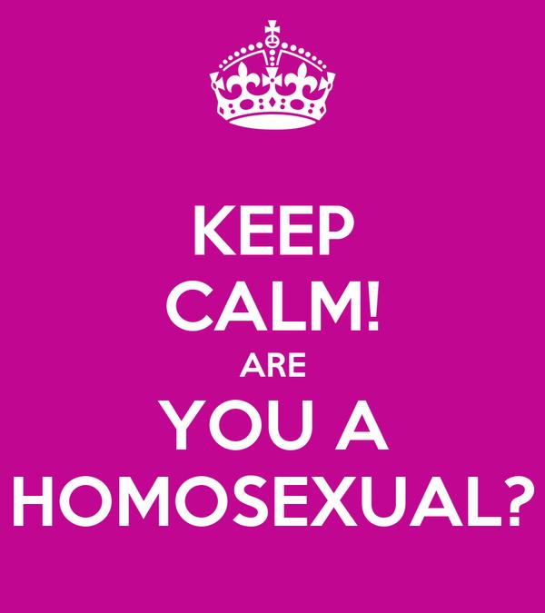 KEEP CALM! ARE YOU A HOMOSEXUAL?