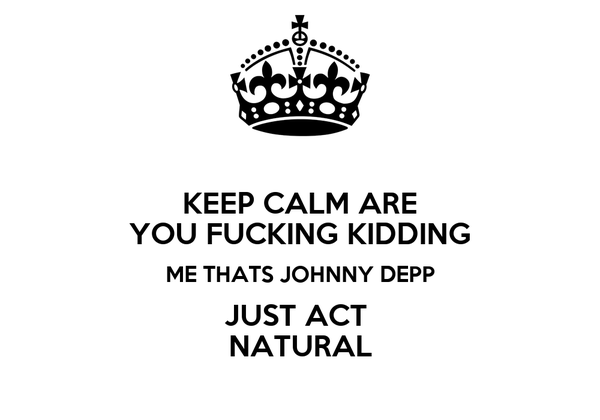 KEEP CALM ARE YOU FUCKING KIDDING ME THATS JOHNNY DEPP JUST ACT  NATURAL