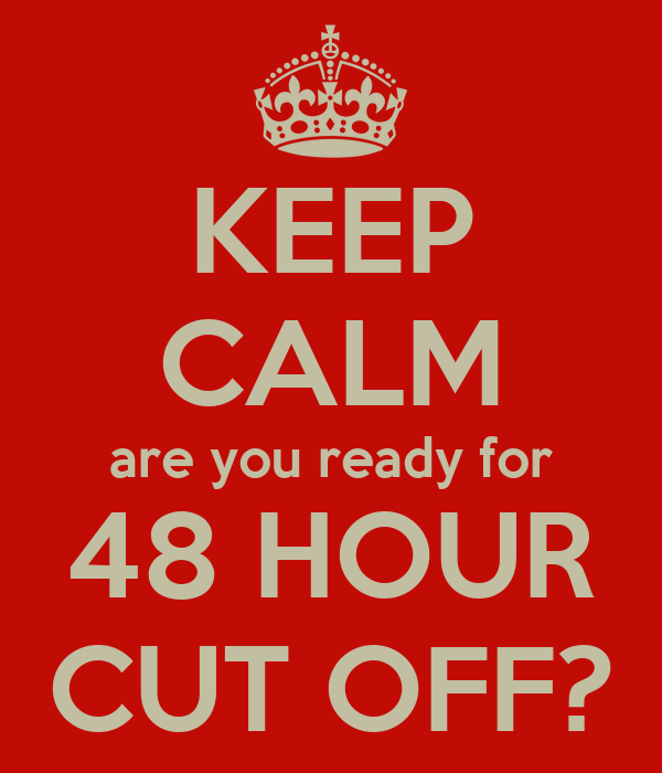 KEEP CALM are you ready for 48 HOUR CUT OFF?