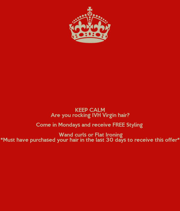 KEEP CALM Are you rocking IVH Virgin hair? Come in Mondays and receive FREE Styling   Wand curls or Flat Ironing *Must have purchased your hair in the last 30 days to receive this offer*