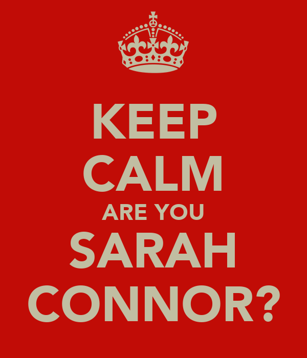 KEEP CALM ARE YOU SARAH CONNOR?