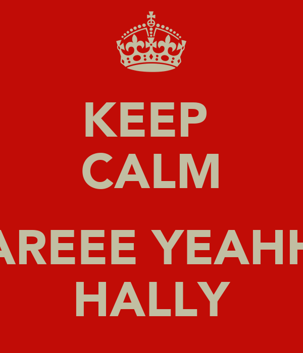 KEEP  CALM  AREEE YEAHH HALLY