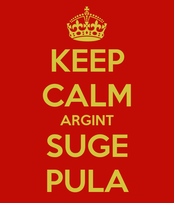 KEEP CALM ARGINT SUGE PULA