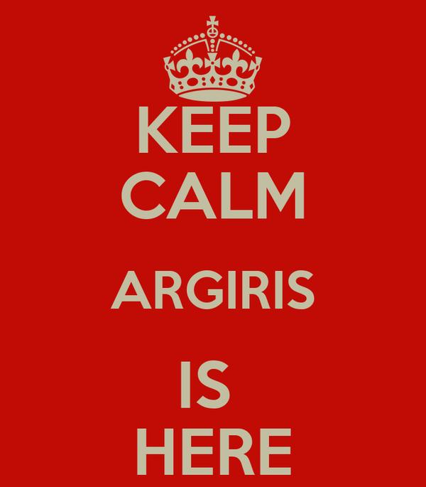 KEEP CALM ARGIRIS IS  HERE