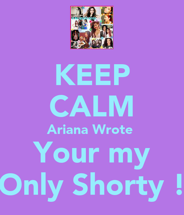 KEEP CALM Ariana Wrote  Your my Only Shorty !