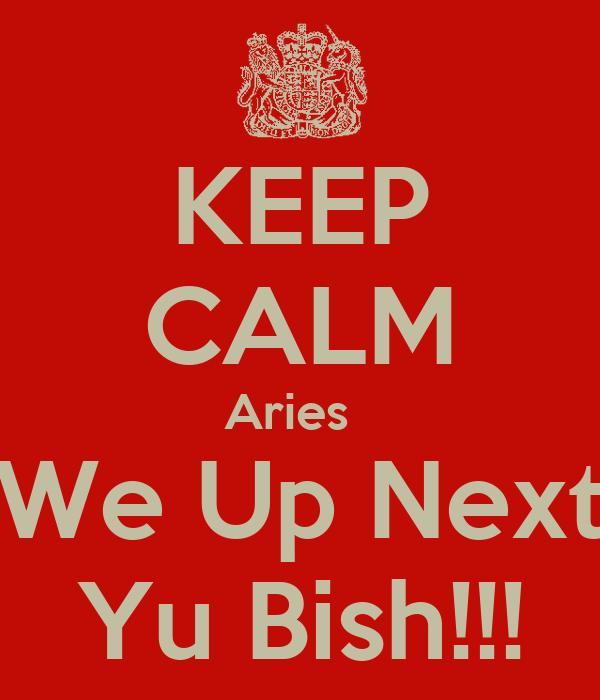 KEEP CALM Aries   We Up Next Yu Bish!!!