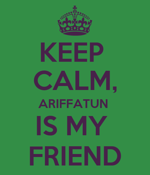 KEEP  CALM, ARIFFATUN  IS MY  FRIEND