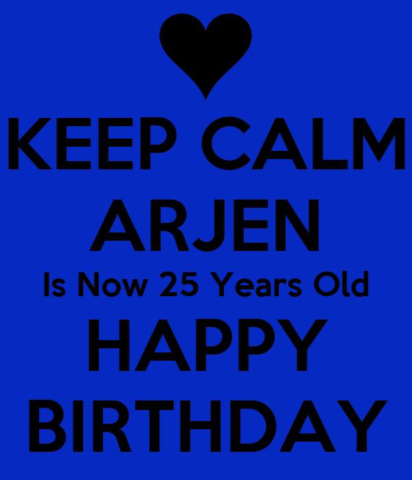 KEEP CALM ARJEN Is Now 25 Years Old HAPPY BIRTHDAY