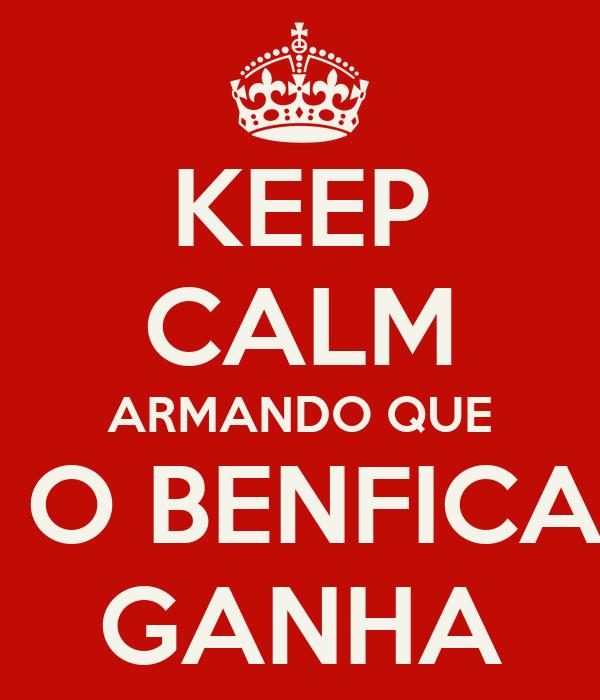 KEEP CALM ARMANDO QUE  O BENFICA GANHA