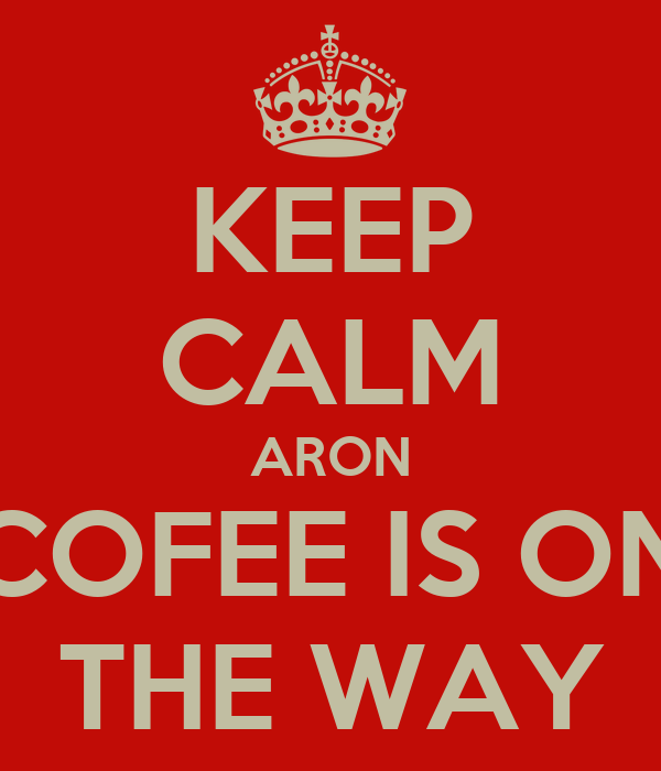 KEEP CALM ARON COFEE IS ON THE WAY