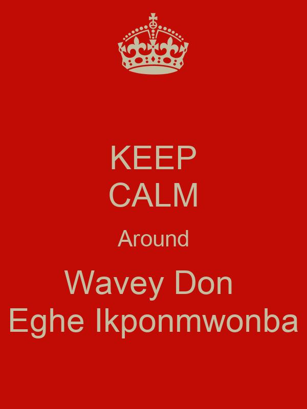 KEEP CALM Around Wavey Don  Eghe Ikponmwonba